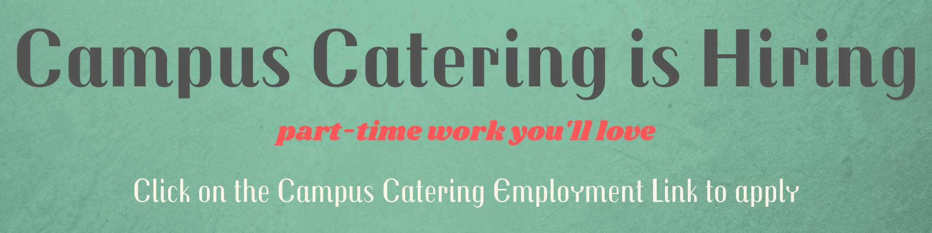 campus catering is hiring- click on the employment link for more information